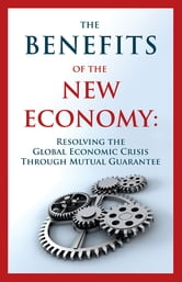 The Benefits of the New Economy - Resolving the Global Economic Crisis Through Mutual Guarantee ebook by Guy Isaac,Joseph Levy,Alexander Ognits