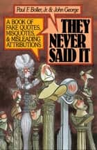 They Never Said It : A Book of Fake Quotes Misquotes and Misleading Attributions ebook by Paul F. Boller;John George