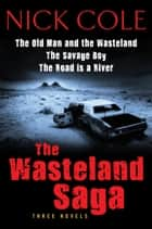 The Wasteland Saga - Three Novels: Old Man and the Wasteland, The Savage Boy, The Road is a River ebook by Nick Cole