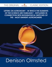 Letters on Astronomy - in which the Elements of the Science are Familiarly - Explained in Connection with Biographical Sketches of the - Most Eminent Astronomers - The Original Classic Edition ebook by Denison Olmsted