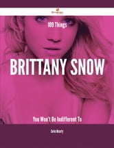 109 Things Brittany Snow You Won't Be Indifferent To ebook by Carlos Mccarty