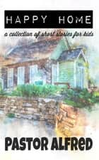 Happy Home: A Collection Of Short Stories For Kids ebook by Pastor Alfred