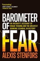 Barometer of Fear - An Insider's Account of Rogue Trading and the Greatest Banking Scandal in History ebook by Alexis Stenfors
