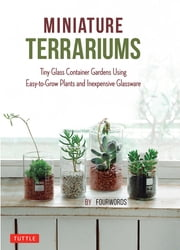 Miniature Terrariums - Tiny Glass Container Gardens Using Easy-to-Grow Plants and Inexpensive Glassware ebook by Fourwords