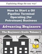 How to Start a Oil Pipeline Terminal Operating (for Petroleum) Business (Beginners Guide) - How to Start a Oil Pipeline Terminal Operating (for Petroleum) Business (Beginners Guide) ebook by Melania Farnsworth