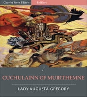 Cuchulain of Muirthemne (Illustrated Edition) ebook by Lady Augusta Gregory