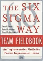 The Six Sigma Way Team Fieldbook: An Implementation Guide for Process Improvement Teams ebook by Peter Pande,Robert Neuman,Roland Cavanagh