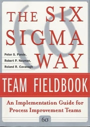 The Six Sigma Way Team Fieldbook: An Implementation Guide for Process Improvement Teams ebook by Peter Pande, Robert Neuman, Roland Cavanagh