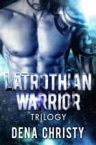 Latrothian Warrior Trilogy - Latrothian Warrior Series Books 1-3 ebook by Dena Christy