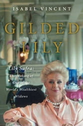 Gilded Lily - Lily Safra: The Making of One of the World's Wealthiest Widows ebook by Isabel Vincent