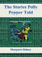 The Stories Polly Pepper Told ebook by Margaret Sidney