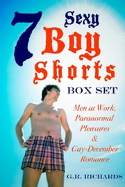 7 Sexy Boy Shorts Box Set: Men at Work, Paranormal Pleasures and Gay-December Romance ebook by G.R. Richards