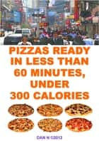 Pizzas Ready In Less Than 60 Minutes, Under 300 Calories ebook by Dan N