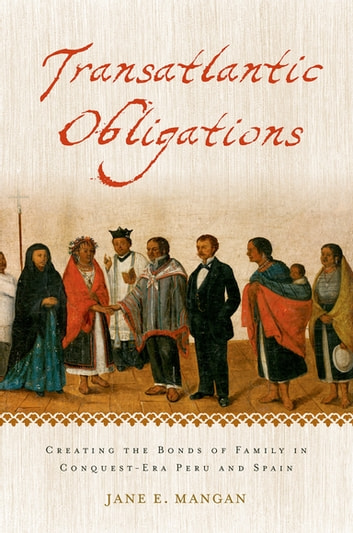Transatlantic Obligations - Creating the Bonds of Family in Conquest-Era Peru and Spain ebook by Jane E. Mangan