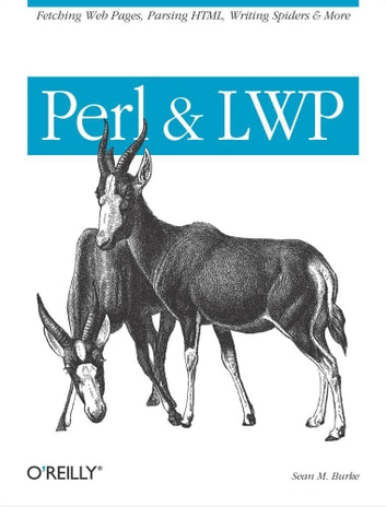 Perl & LWP - Fetching Web Pages, Parsing HTML, Writing Spiders & More ebook by Sean M. Burke