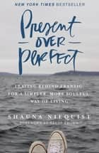 Present Over Perfect - Leaving Behind Frantic for a Simpler, More Soulful Way of Living ebook by