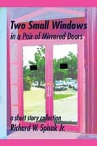Two Small Windows in a Pair of Mirrored Doors ebook by Richard W. Spisak Jr.