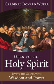 Open to the Holy Spirit - Living the Gospel with Wisdom and Power ebook by Cardinal Donald Wuerl