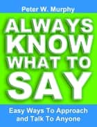 Always Know What to Say: Easy Ways to Approach and Talk to Anyone ebook by Peter W. Murphy