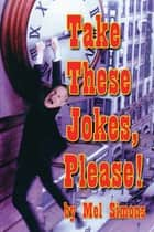 Take These Jokes, Please! ebook by Mel Simons