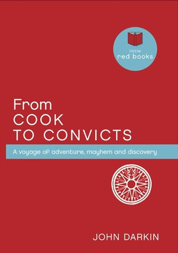 From Cook to Convicts: A voyage of adventure, mayhem and discovery ebook by John Darkin