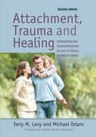 Attachment, Trauma, and Healing - Understanding and Treating Attachment Disorder in Children, Families and Adults ebook by Terry M. Levy, Michael Orlans, Sumiko Hennessy