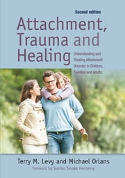 Attachment, Trauma, and Healing - Understanding and Treating Attachment Disorder in Children, Families and Adults ebook by Terry M. Levy,Michael Orlans,Sumiko Hennessy
