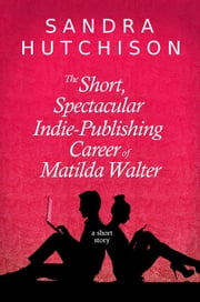 The Short, Spectacular Indie-Publishing Career of Matilda Walter ebook by Sandra Hutchison