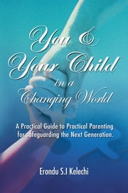 YOU & YOUR CHILD IN A CHANGING WORLD - A Practical Guide to Practical Parenting for Safeguarding the Next Generation ebook by Erondu S.I Kelechi