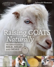 Raising Goats Naturally - The Complete Guide to Milk, Meat and More ebook by Deborah Niemann