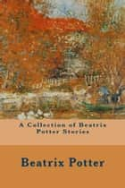 A Collection of Beatrix Potter Stories ebooks by Beatrix Potter