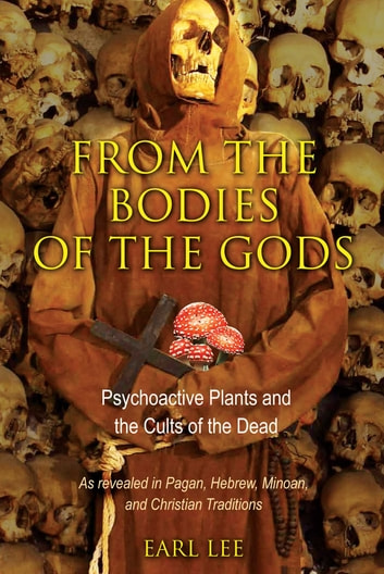 From the Bodies of the Gods - Psychoactive Plants and the Cults of the Dead ebook by Earl Lee