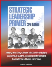 Strategic Leadership Primer, 3rd Edition: Military and Army Combat Tasks and Paradigms, Consensus Building, Systems Understanding, Competencies, Human Dimension ebook by Progressive Management