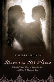 Heaven in Her Arms - Why God Chose Mary to Raise His Son and What It Means for You ebook by Catherine Hickem