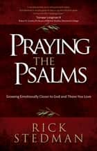 Praying the Psalms - Growing Emotionally Closer to God and Those You Love ebook by Rick Stedman