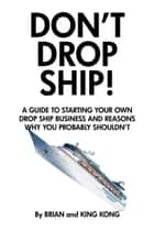 Don't Drop Ship! A Guide to Starting Your Own Drop Ship Business and Reasons Why You Probably Shouldn't ebook by Brilliant Building