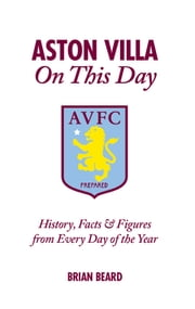 Aston Villa On This Day: History, Facts & Figures from Every Day of the Year ebook by Brian Beard
