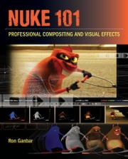 Nuke 101: Professional Compositing and Visual Effects ebook by Ganbar, Ron