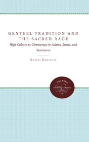The Genteel Tradition and the Sacred Rage - High Culture Vs. Democracy in Adams, James, and Santayana ebook by Robert Dawidoff