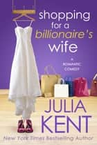 Shopping for a Billionaire's Wife - Romantic Comedy ebook by Julia Kent