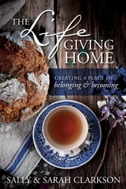 The Lifegiving Home - Creating a Place of Belonging and Becoming ebook by Sally Clarkson,Sarah Clarkson