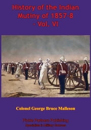 History Of The Indian Mutiny Of 1857-8 – Vol. VI [Illustrated Edition] ebook by Colonel George Bruce Malleson
