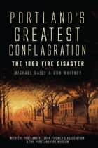Portland's Greatest Conflagration - The 1866 Fire Disaster ebook by Don Whitney, Michael Daicy, Portland Veteran Firemen's Association,...