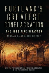 Portland's Greatest Conflagration - The 1866 Fire Disaster ebook by Don Whitney,Michael Daicy