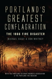 Portland's Greatest Conflagration - The 1866 Fire Disaster ebook by Don Whitney,Michael Daicy,The Portland Veteran Firemen's Association,The Portland Fire Museum