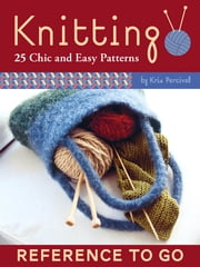 Knitting: Reference to Go - 25 Chic and Easy Patterns ebook by Kris Percival