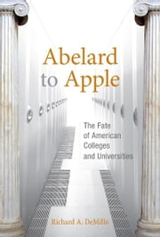 Abelard to Apple - The Fate of American Colleges and Universities ebook by Richard A. DeMillo