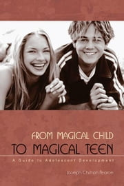 From Magical Child to Magical Teen - A Guide to Adolescent Development ebook by Joseph Chilton Pearce