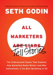 All Marketers are Liars - The Underground Classic That Explains How Marketing Really Works--and Why Authenticity Is the Best Marketing of All ebook by Seth Godin