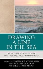 Drawing a Line in the Sea - The Gaza Flotilla Incident and the Israeli-Palestinian Conflict ebook by Thomas E. Copeland,Alethia H. Cook,Lisa M. McCartan,Deane-Peter Baker,Thomas E. Copeland,Jeanette Fregulia,Christos Frentzos,Susan Jellissen,Lisa M. McCartan,Spencer Meredith,Eric Metchik,Carmine Scavo,Richard Spence,Joseph Spoerl,Samuel Stanton,David Walker
